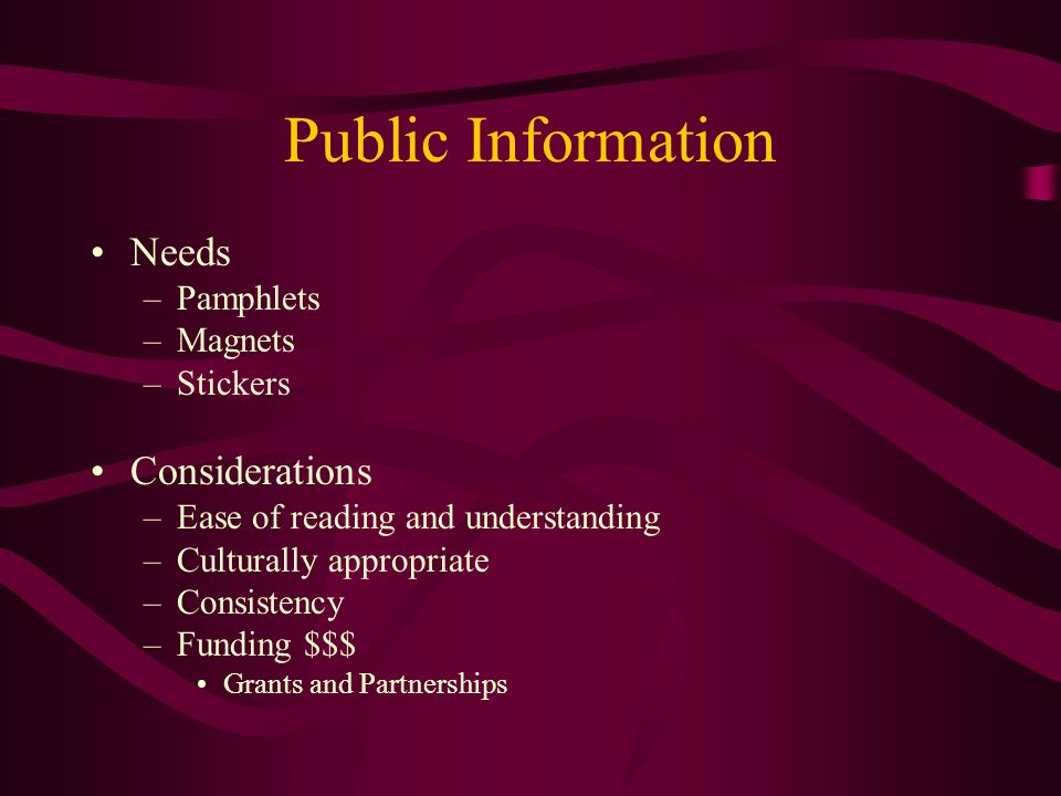 Public Information Needs –Pamphlets –Magnets –Stickers Considerations –Ease of reading and understanding –Culturally appropriate –Consistency –Funding