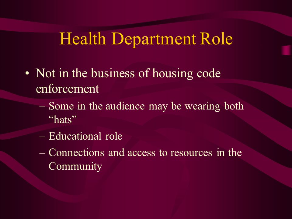 Health Department Role Not in the business of housing code enforcement –Some in the audience may be wearing both hats –Educational role –Connections a