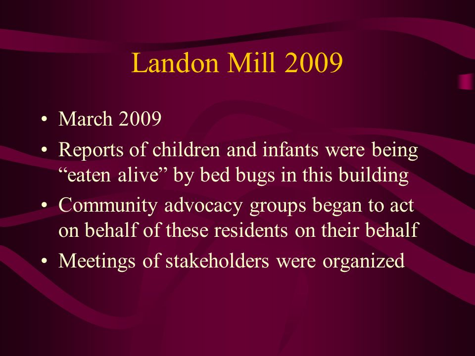 Landon Mill 2009 March 2009 Reports of children and infants were being eaten alive by bed bugs in this building Community advocacy groups began to act