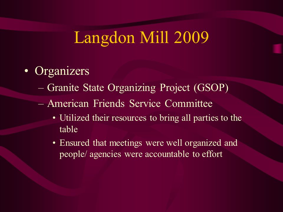 Langdon Mill 2009 Organizers –Granite State Organizing Project (GSOP) –American Friends Service Committee Utilized their resources to bring all partie