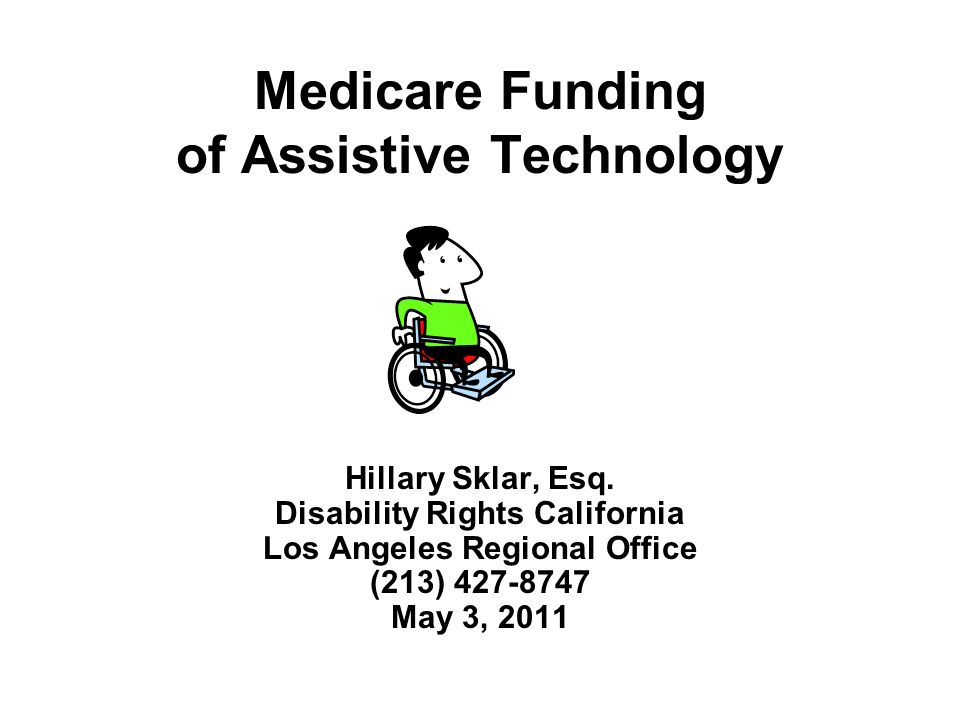 Medicare Funding of Assistive Technology Hillary Sklar, Esq. Disability Rights California Los Angeles Regional Office (213) 427-8747 May 3, 2011