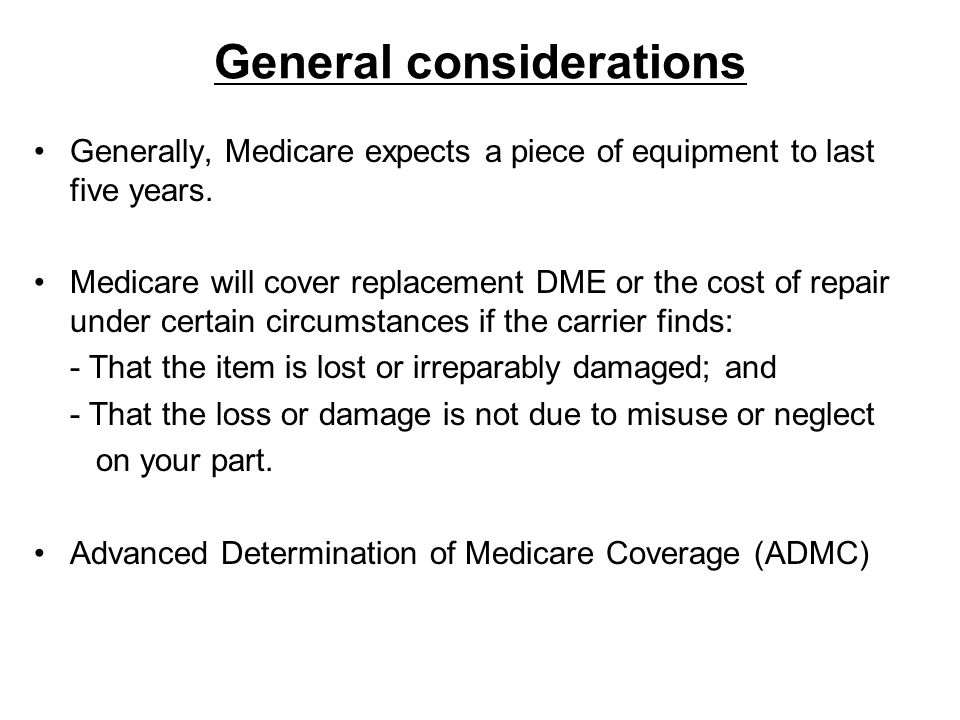 General considerations Generally, Medicare expects a piece of equipment to last five years. Medicare will cover replacement DME or the cost of repair