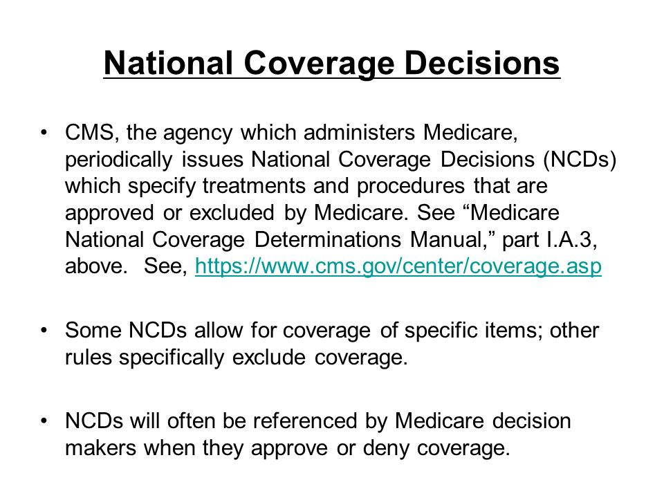 National Coverage Decisions CMS, the agency which administers Medicare, periodically issues National Coverage Decisions (NCDs) which specify treatment