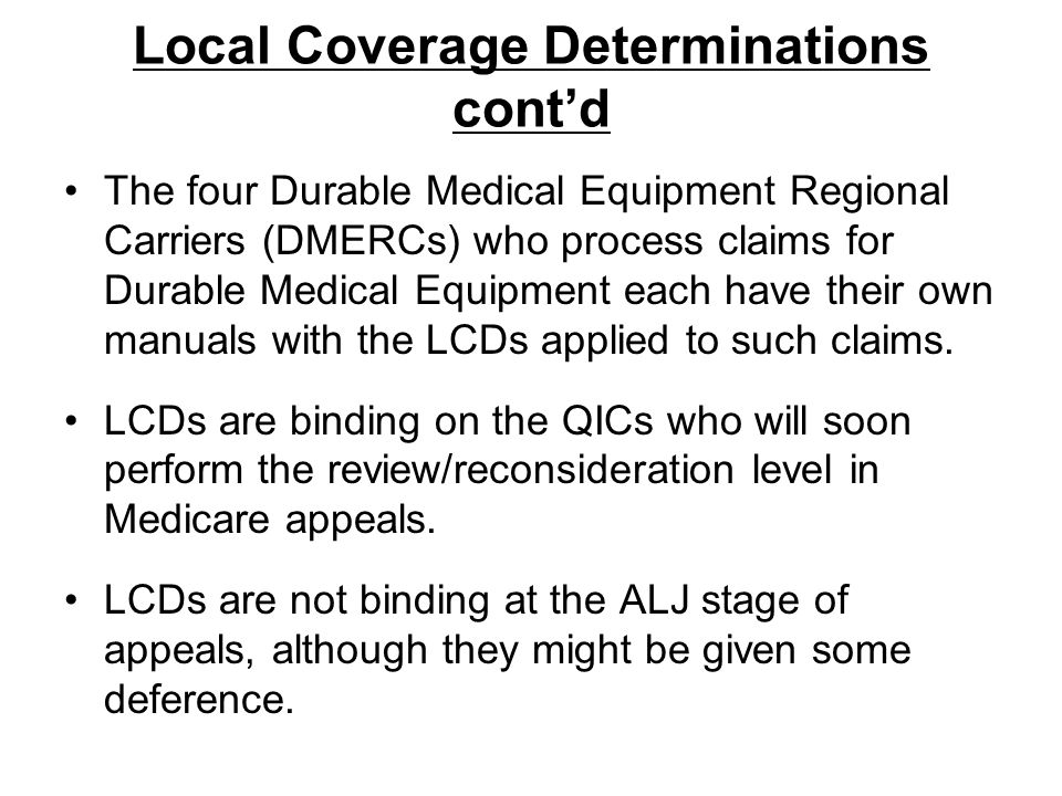 Local Coverage Determinations contd The four Durable Medical Equipment Regional Carriers (DMERCs) who process claims for Durable Medical Equipment eac