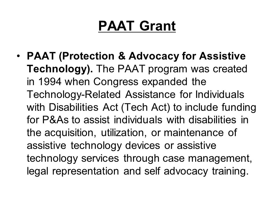 PAAT Grant PAAT (Protection & Advocacy for Assistive Technology). The PAAT program was created in 1994 when Congress expanded the Technology-Related A