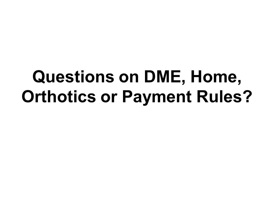 Questions on DME, Home, Orthotics or Payment Rules?