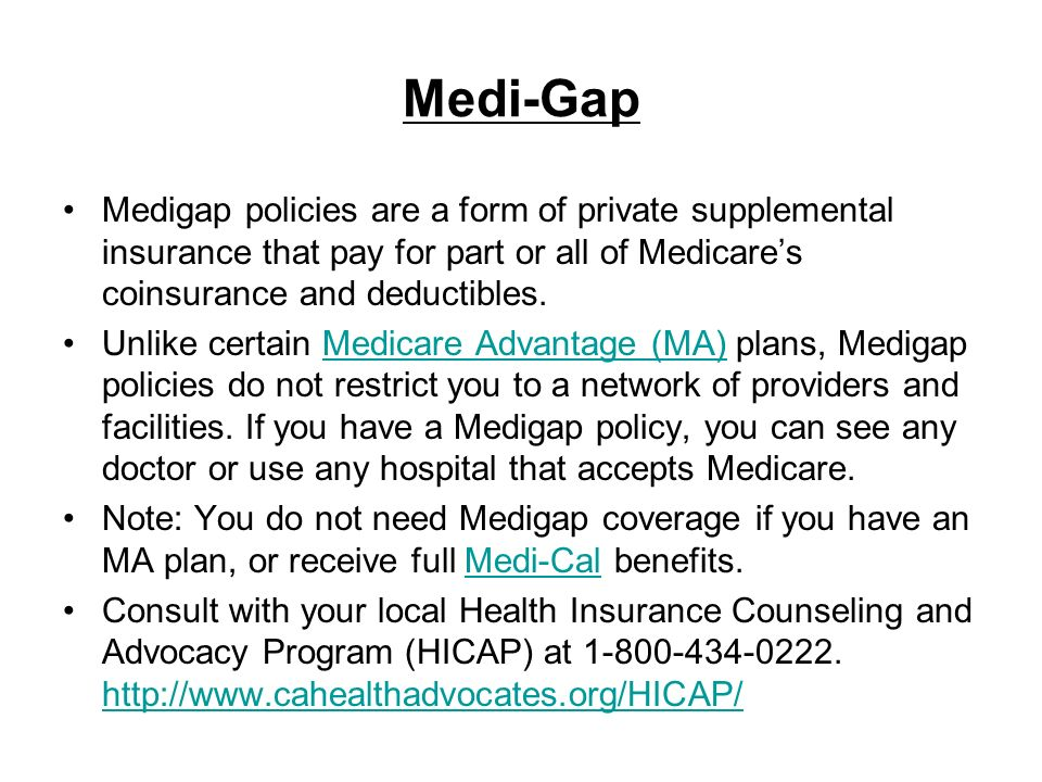 Medi-Gap Medigap policies are a form of private supplemental insurance that pay for part or all of Medicares coinsurance and deductibles. Unlike certa