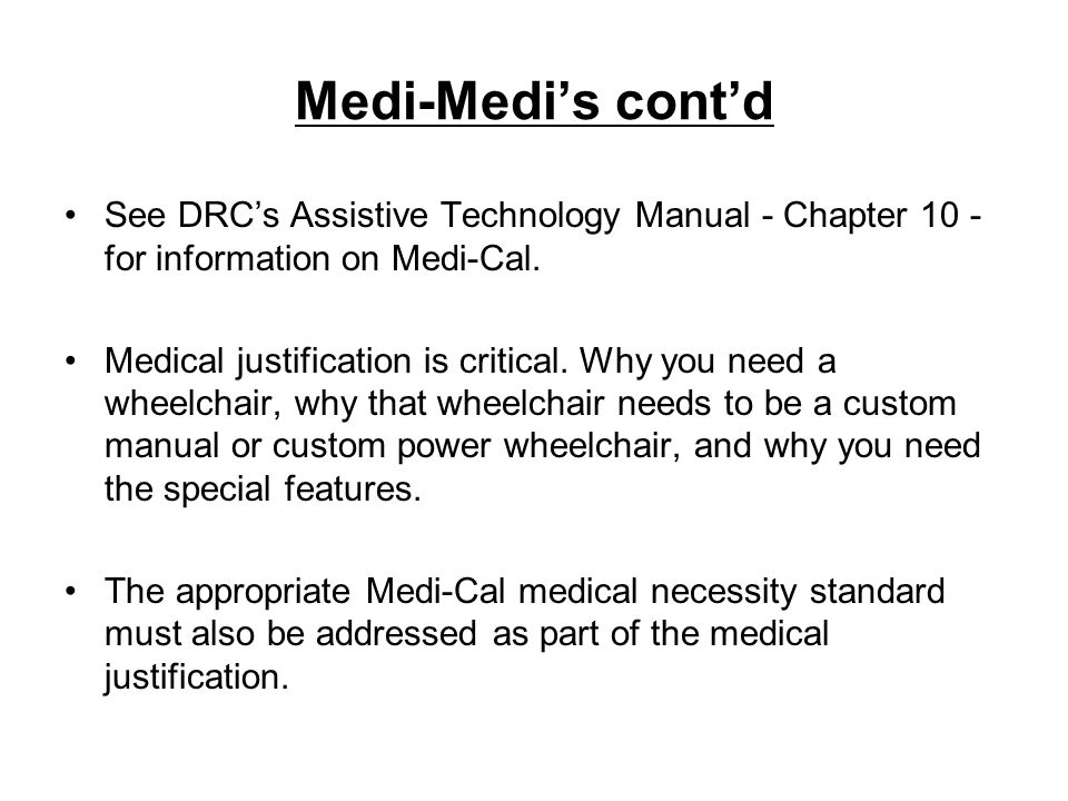 Medi-Medis contd See DRCs Assistive Technology Manual - Chapter 10 - for information on Medi-Cal. Medical justification is critical. Why you need a wh