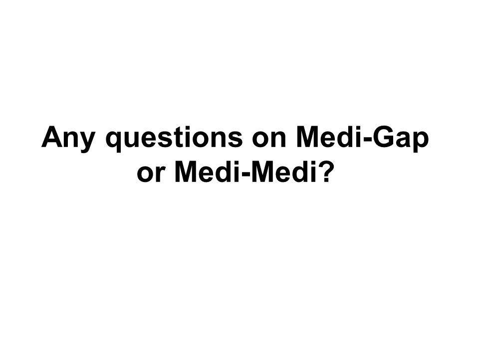 Any questions on Medi-Gap or Medi-Medi?
