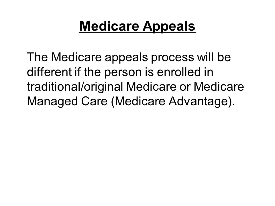 Medicare Appeals The Medicare appeals process will be different if the person is enrolled in traditional/original Medicare or Medicare Managed Care (M
