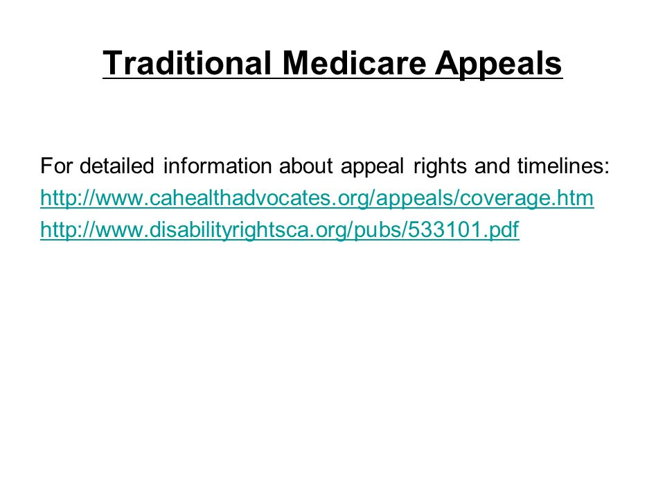 Traditional Medicare Appeals For detailed information about appeal rights and timelines: http://www.cahealthadvocates.org/appeals/coverage.htm http://