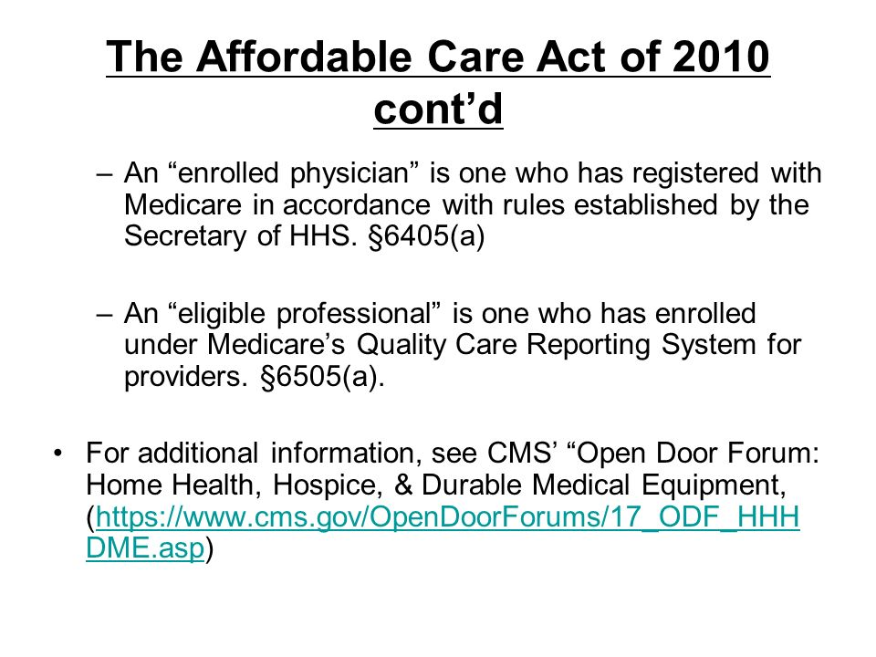 The Affordable Care Act of 2010 contd –An enrolled physician is one who has registered with Medicare in accordance with rules established by the Secre