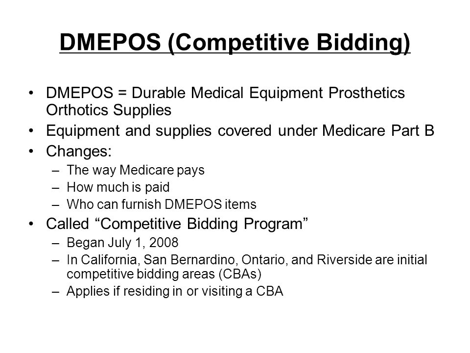 DMEPOS (Competitive Bidding) DMEPOS = Durable Medical Equipment Prosthetics Orthotics Supplies Equipment and supplies covered under Medicare Part B Ch