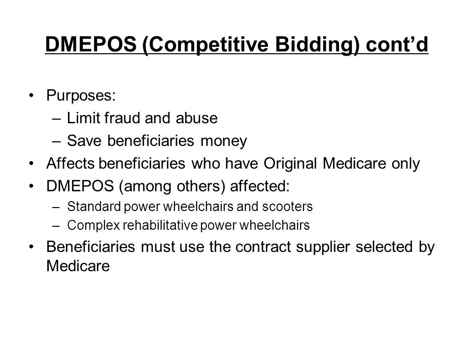 DMEPOS (Competitive Bidding) contd Purposes: –Limit fraud and abuse –Save beneficiaries money Affects beneficiaries who have Original Medicare only DM