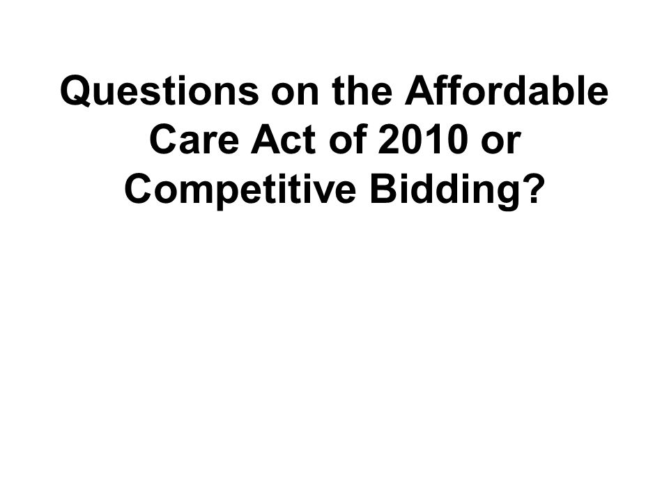 Questions on the Affordable Care Act of 2010 or Competitive Bidding?