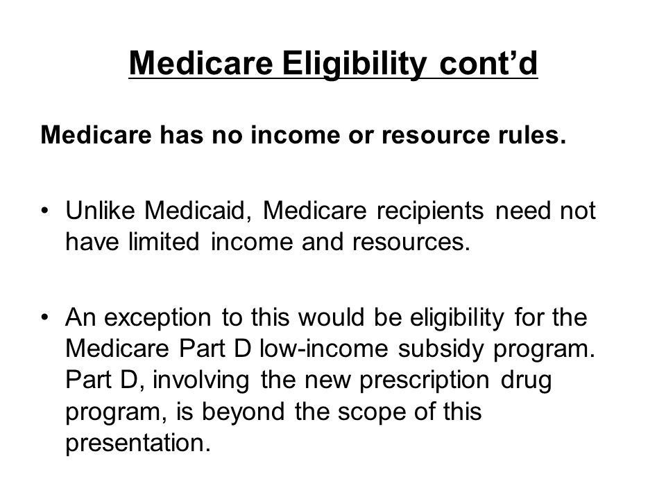 Medicare Eligibility contd Medicare has no income or resource rules. Unlike Medicaid, Medicare recipients need not have limited income and resources.