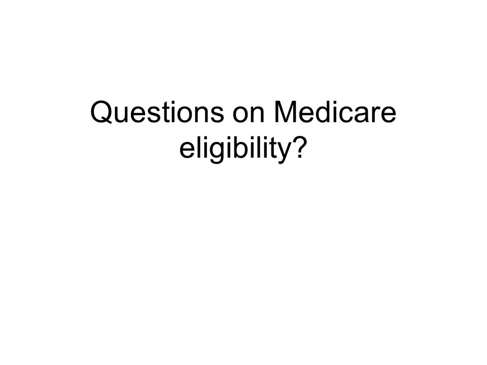 Questions on Medicare eligibility?