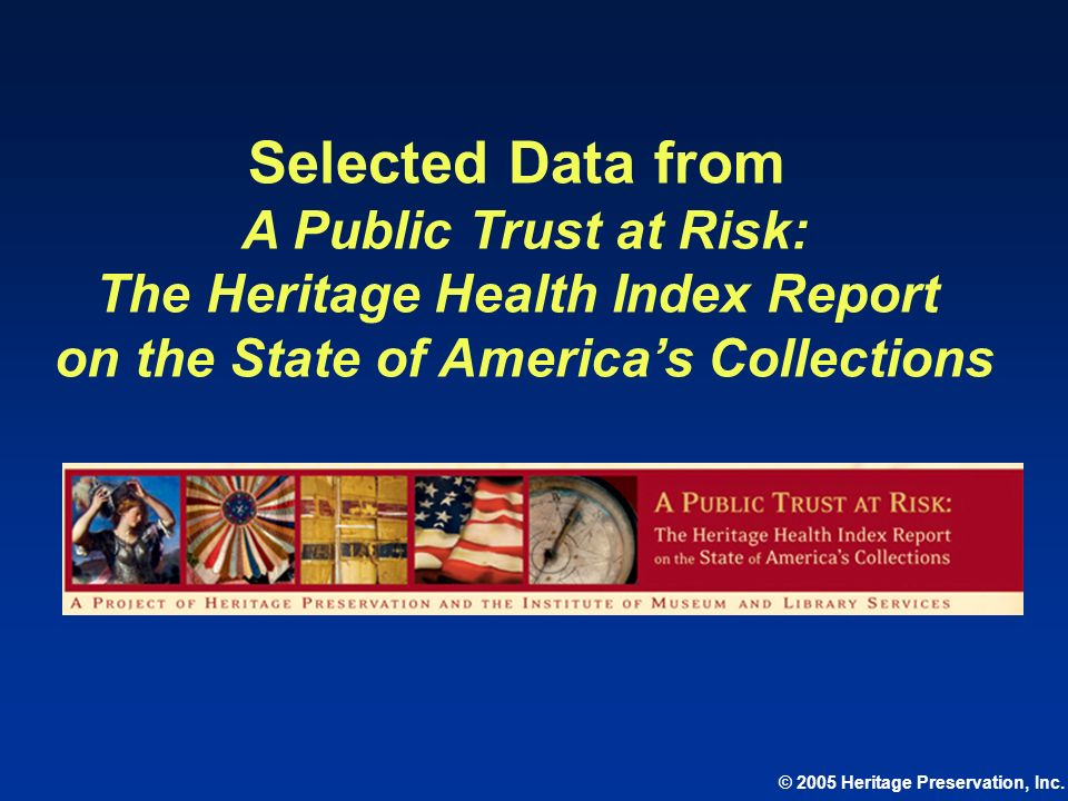 © 2005 Heritage Preservation, Inc. Selected Data from A Public Trust at Risk: The Heritage Health Index Report on the State of Americas Collections