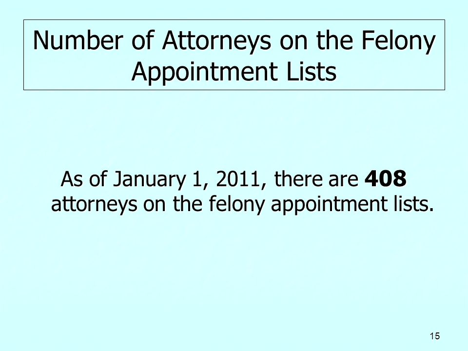 15 Number of Attorneys on the Felony Appointment Lists As of January 1, 2011, there are 408 attorneys on the felony appointment lists.