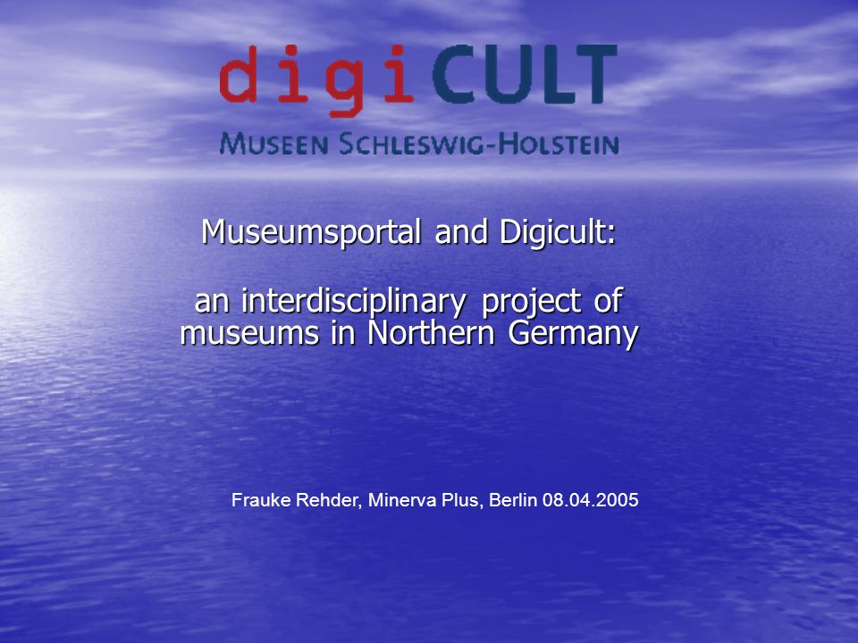Museumsportal and Digicult: an interdisciplinary project of museums in Northern Germany Frauke Rehder, Minerva Plus, Berlin 08.04.2005
