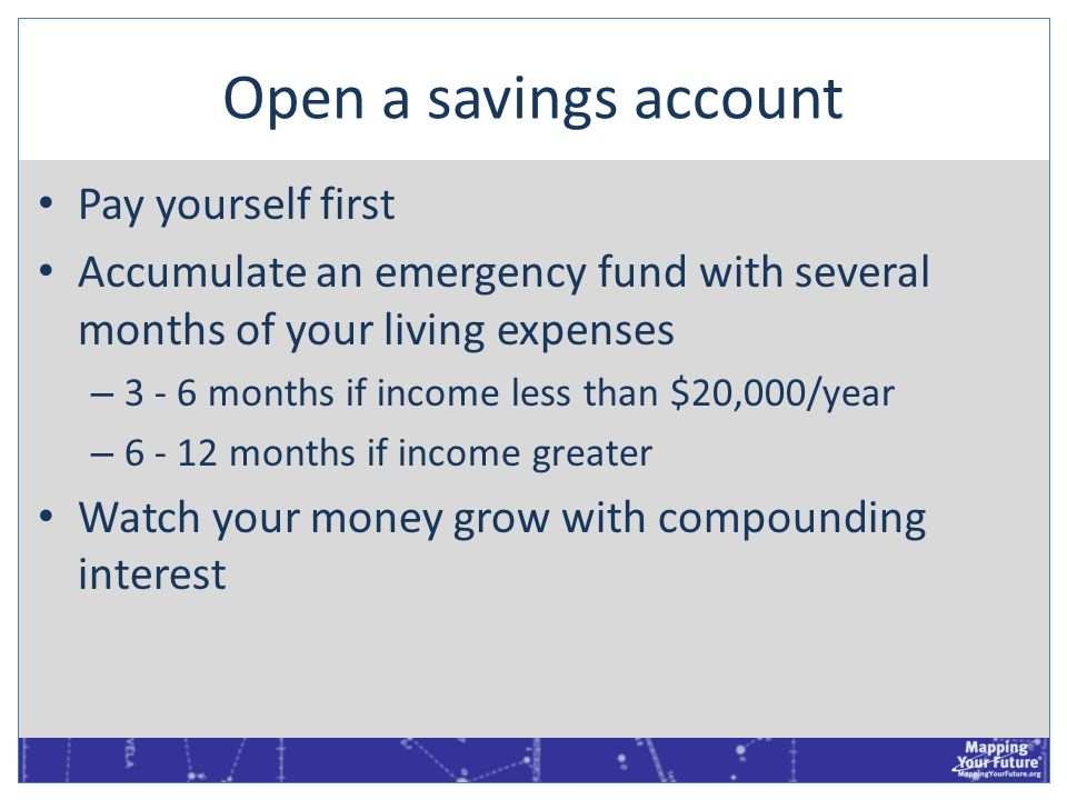 Open a savings account Pay yourself first Accumulate an emergency fund with several months of your living expenses – 3 - 6 months if income less than
