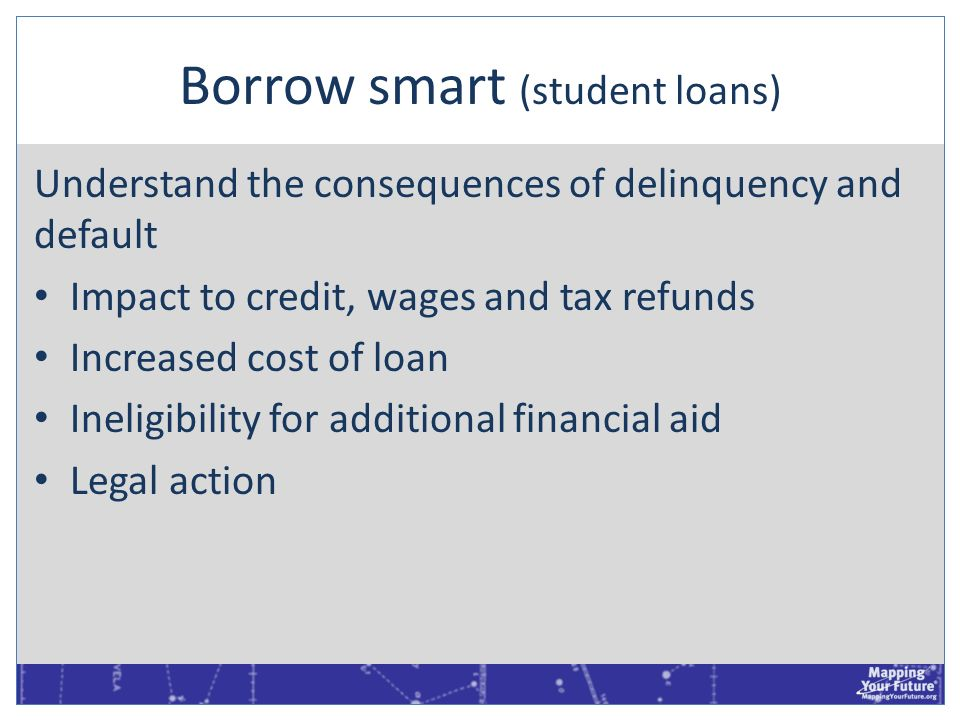 Borrow smart (student loans) Understand the consequences of delinquency and default Impact to credit, wages and tax refunds Increased cost of loan Ine