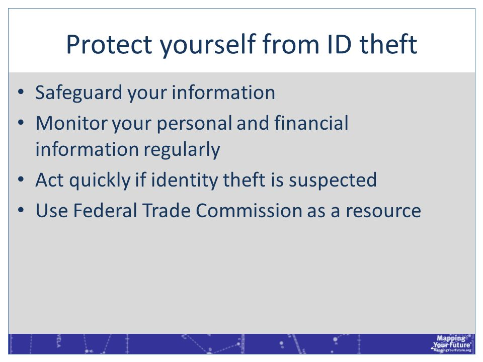 Protect yourself from ID theft Safeguard your information Monitor your personal and financial information regularly Act quickly if identity theft is s