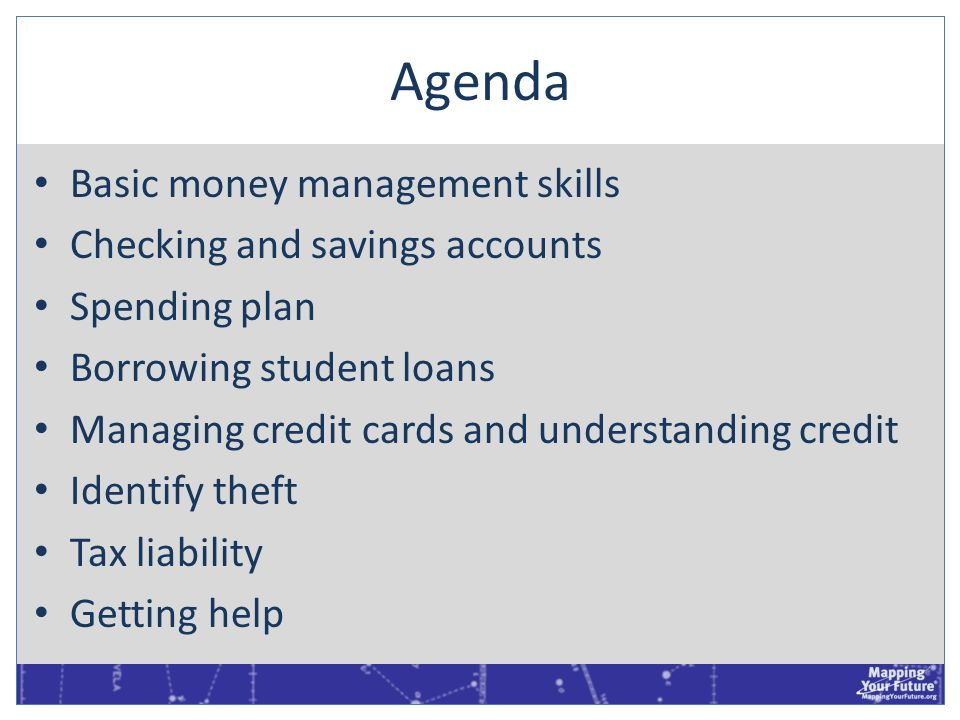 Agenda Basic money management skills Checking and savings accounts Spending plan Borrowing student loans Managing credit cards and understanding credi