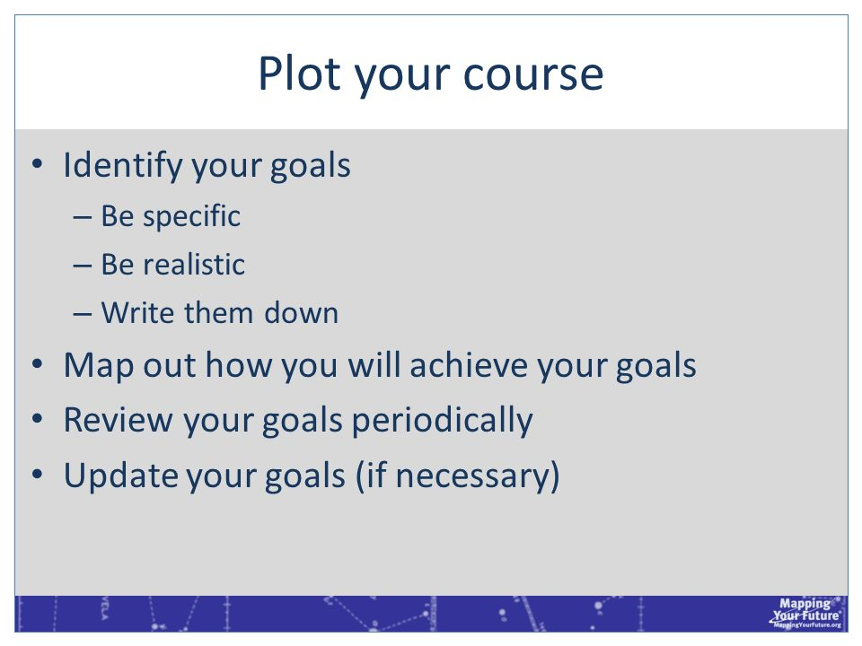 Plot your course Identify your goals – Be specific – Be realistic – Write them down Map out how you will achieve your goals Review your goals periodic