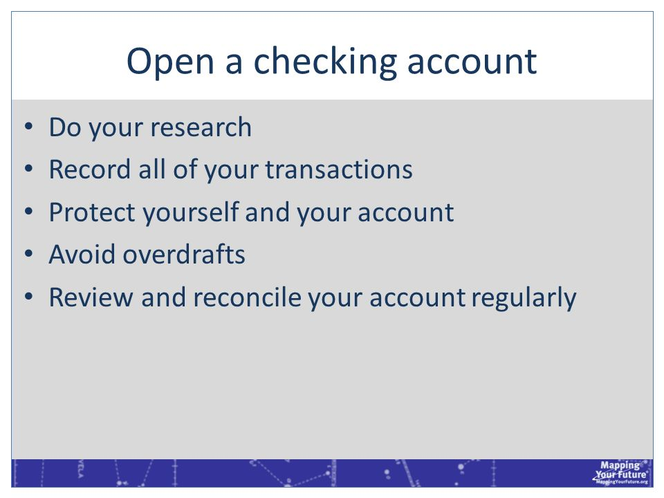 Open a checking account Do your research Record all of your transactions Protect yourself and your account Avoid overdrafts Review and reconcile your