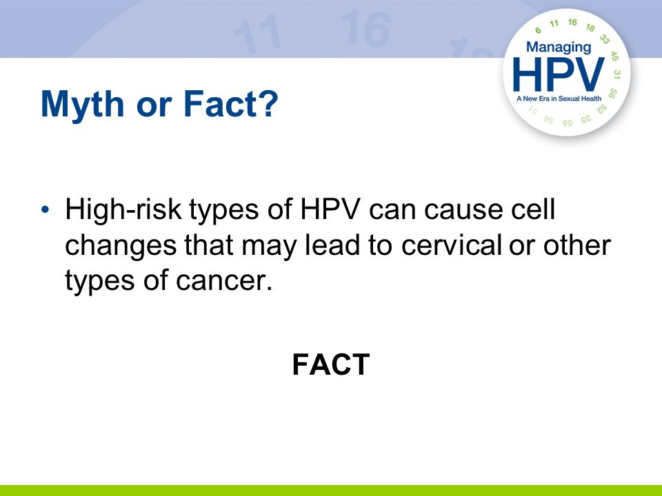 Myth or Fact? High-risk types of HPV can cause cell changes that may lead to cervical or other types of cancer. FACT
