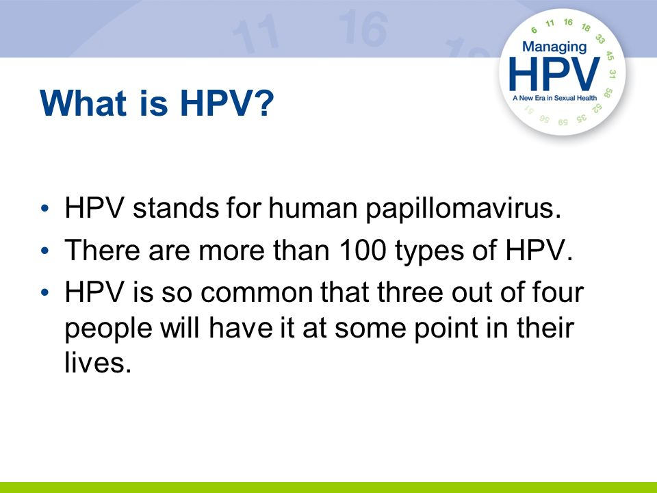 What is HPV? HPV stands for human papillomavirus. There are more than 100 types of HPV. HPV is so common that three out of four people will have it at