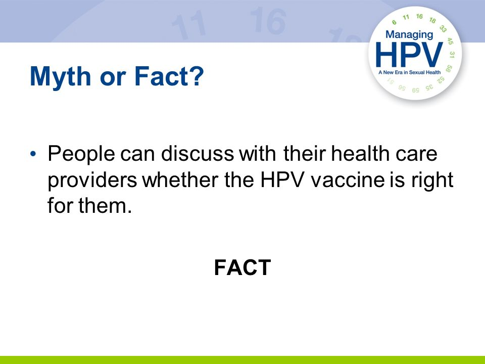 Myth or Fact? People can discuss with their health care providers whether the HPV vaccine is right for them. FACT