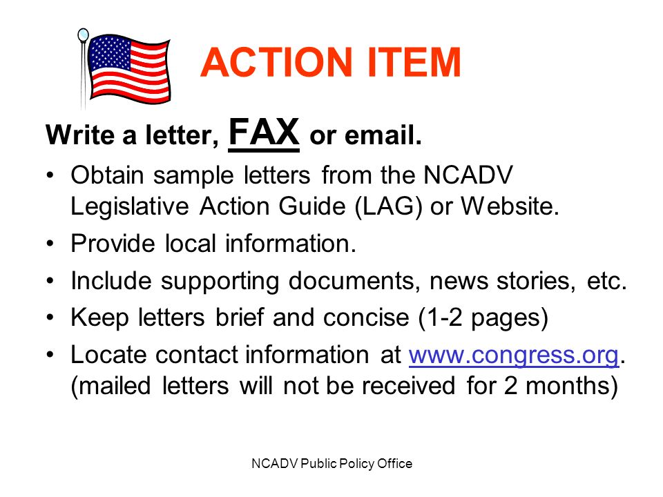 NCADV Public Policy Office ACTION ITEM Write a letter, FAX or email. Obtain sample letters from the NCADV Legislative Action Guide (LAG) or Website. P