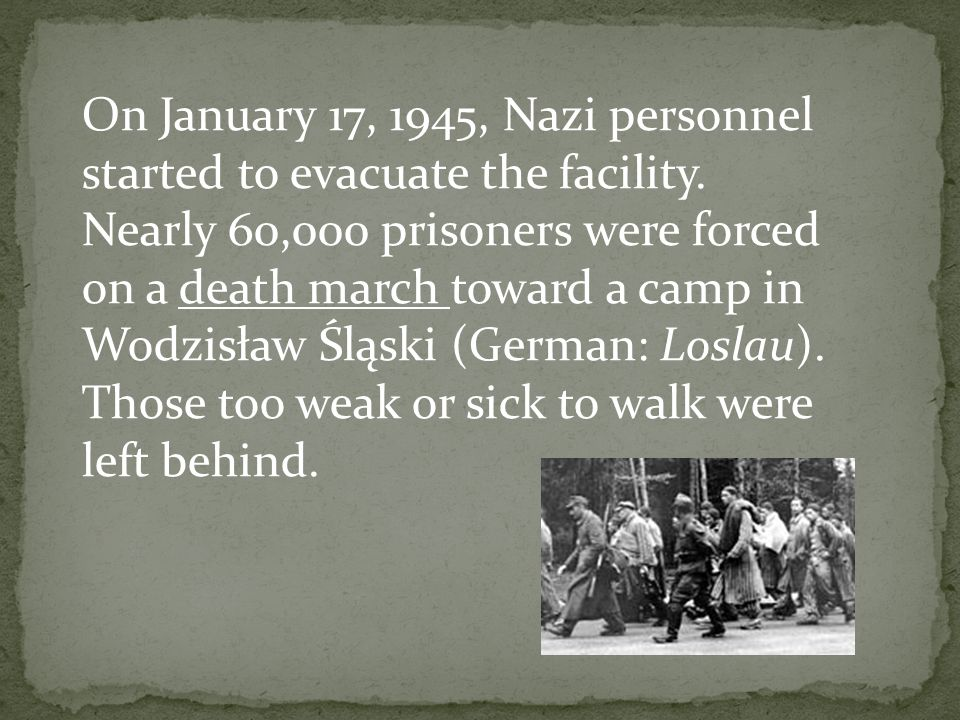 On January 17, 1945, Nazi personnel started to evacuate the facility. Nearly 60,000 prisoners were forced on a death march toward a camp in Wodzisław