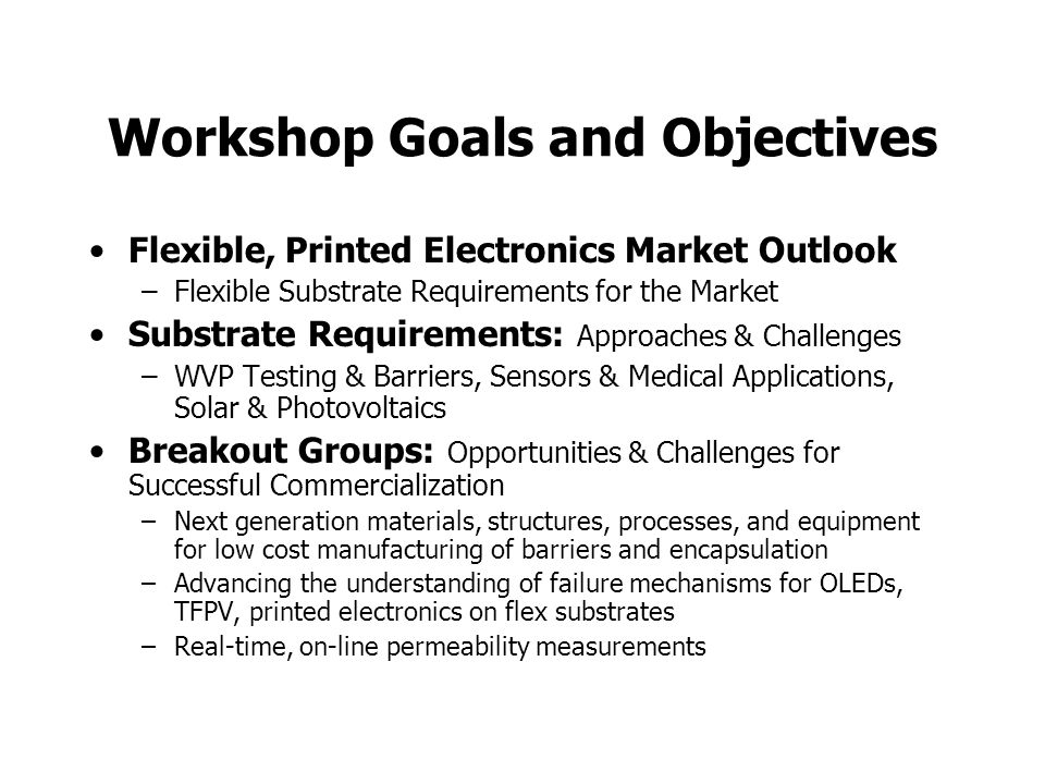 Workshop Goals and Objectives Flexible, Printed Electronics Market Outlook –Flexible Substrate Requirements for the Market Substrate Requirements: Approaches & Challenges –WVP Testing & Barriers, Sensors & Medical Applications, Solar & Photovoltaics Breakout Groups: Opportunities & Challenges for Successful Commercialization –Next generation materials, structures, processes, and equipment for low cost manufacturing of barriers and encapsulation –Advancing the understanding of failure mechanisms for OLEDs, TFPV, printed electronics on flex substrates –Real-time, on-line permeability measurements