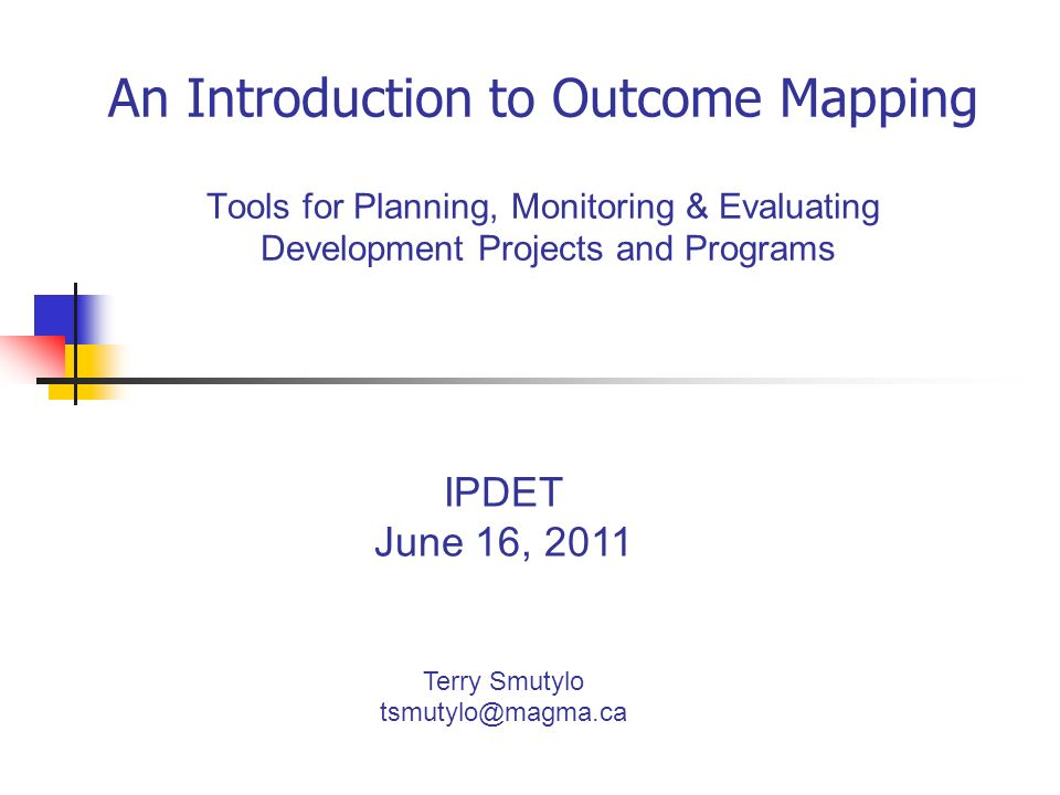 An Introduction to Outcome Mapping Tools for Planning, Monitoring & Evaluating Development Projects and Programs IPDET June 16, 2011 Terry Smutylo tsmutylo@magma.ca