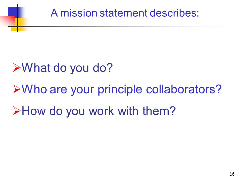 16 A mission statement describes: What do you do? Who are your principle collaborators? How do you work with them?