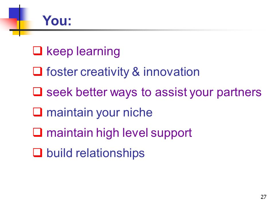 27 You: keep learning foster creativity & innovation seek better ways to assist your partners maintain your niche maintain high level support build relationships
