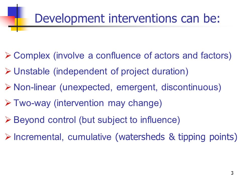 3 Development interventions can be: Complex (involve a confluence of actors and factors) Unstable (independent of project duration) Non-linear (unexpe