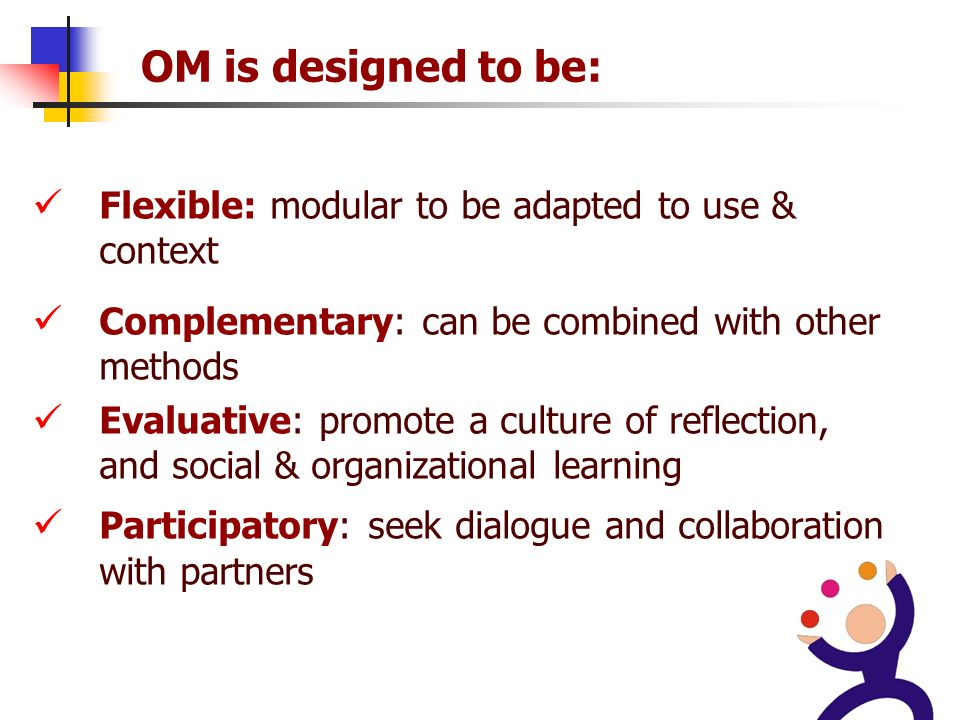 33 OM is designed to be: Flexible: modular to be adapted to use & context Complementary: can be combined with other methods Evaluative: promote a culture of reflection, and social & organizational learning Participatory: seek dialogue and collaboration with partners