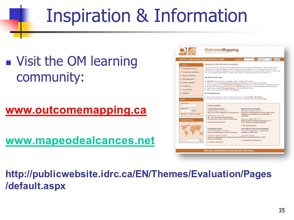 35 Inspiration & Information Visit the OM learning community: www.outcomemapping.ca www.mapeodealcances.net http://publicwebsite.idrc.ca/EN/Themes/Evaluation/Pages /default.aspx