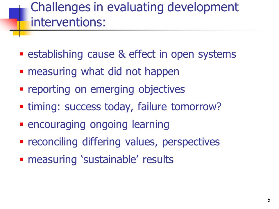 5 Challenges in evaluating development interventions: establishing cause & effect in open systems measuring what did not happen reporting on emerging objectives timing: success today, failure tomorrow.