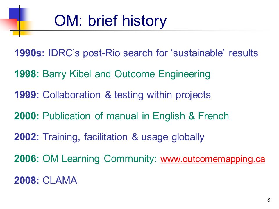 8 1990s: IDRCs post-Rio search for sustainable results 1998: Barry Kibel and Outcome Engineering 1999: Collaboration & testing within projects 2000: Publication of manual in English & French 2002: Training, facilitation & usage globally 2006: OM Learning Community: www.outcomemapping.ca www.outcomemapping.ca 2008: CLAMA OM: brief history
