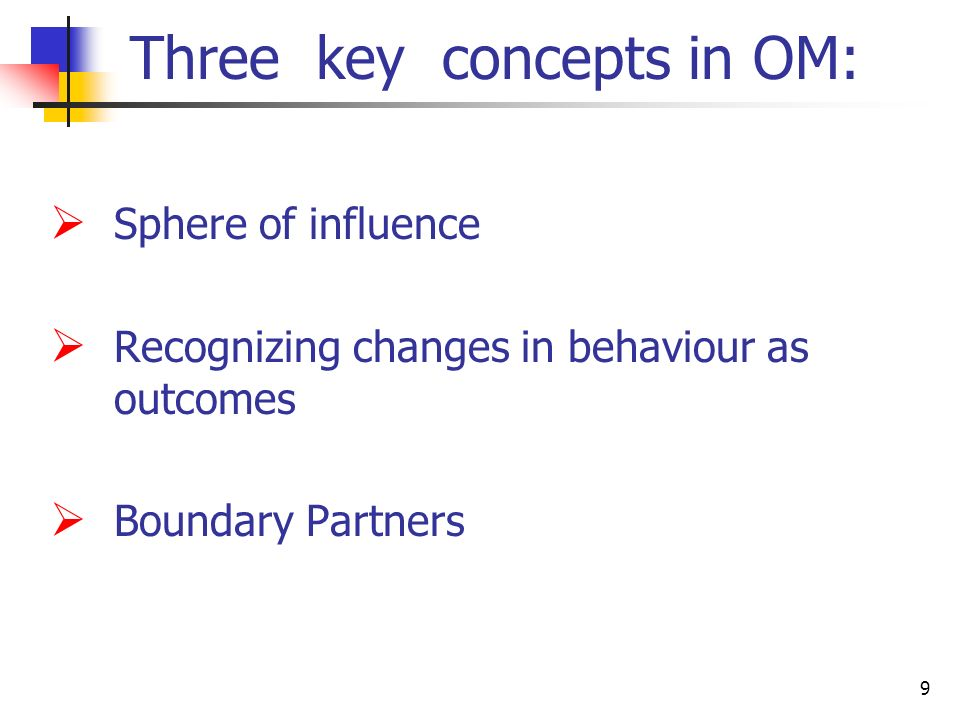9 Three key concepts in OM: Sphere of influence Recognizing changes in behaviour as outcomes Boundary Partners