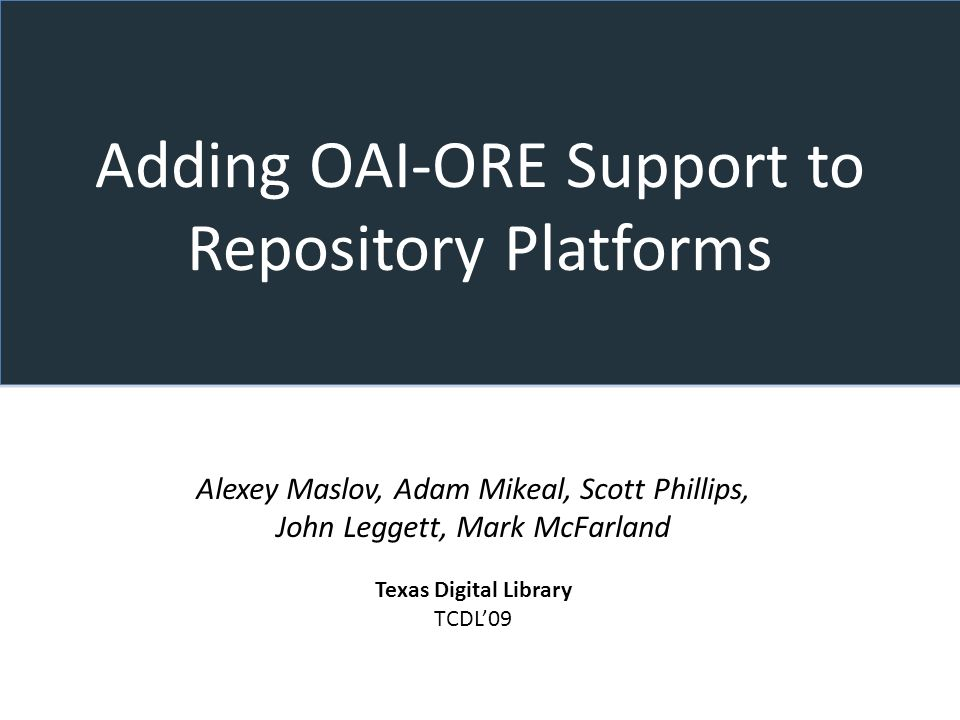 Adding OAI-ORE Support to Repository Platforms Alexey Maslov, Adam Mikeal, Scott Phillips, John Leggett, Mark McFarland Texas Digital Library TCDL09