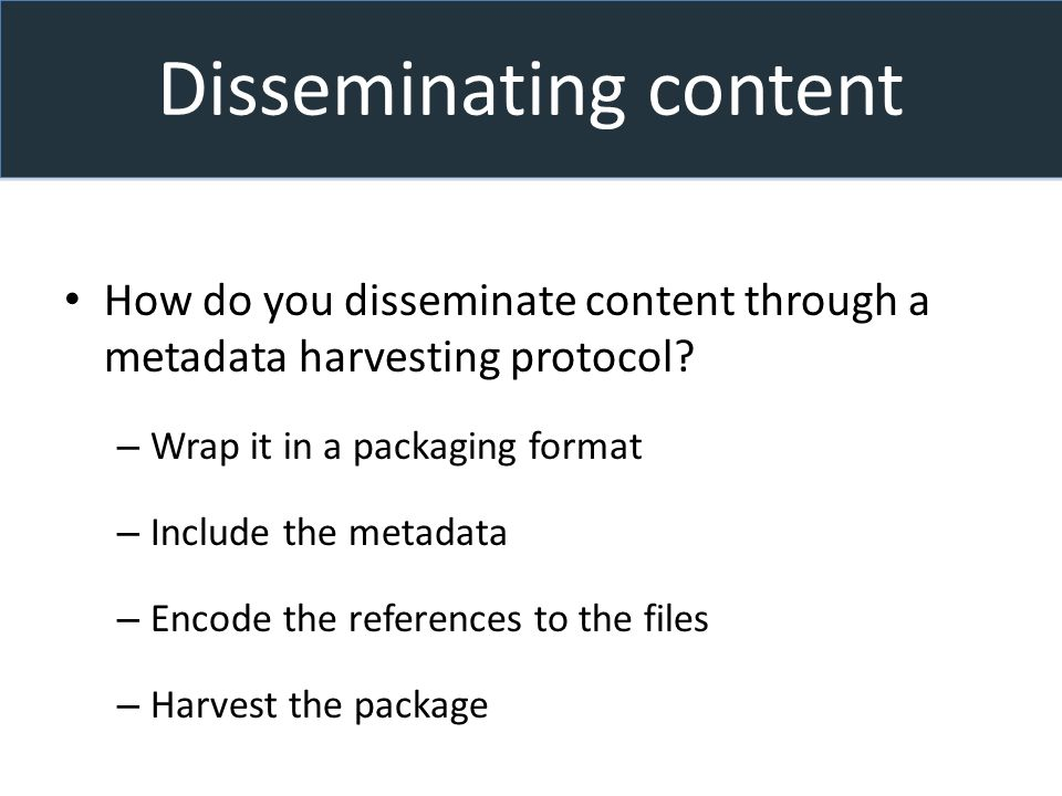 Disseminating content How do you disseminate content through a metadata harvesting protocol.