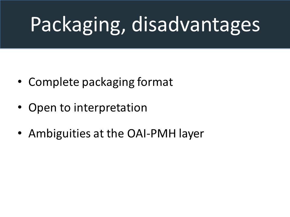 Packaging, disadvantages Complete packaging format Open to interpretation Ambiguities at the OAI-PMH layer