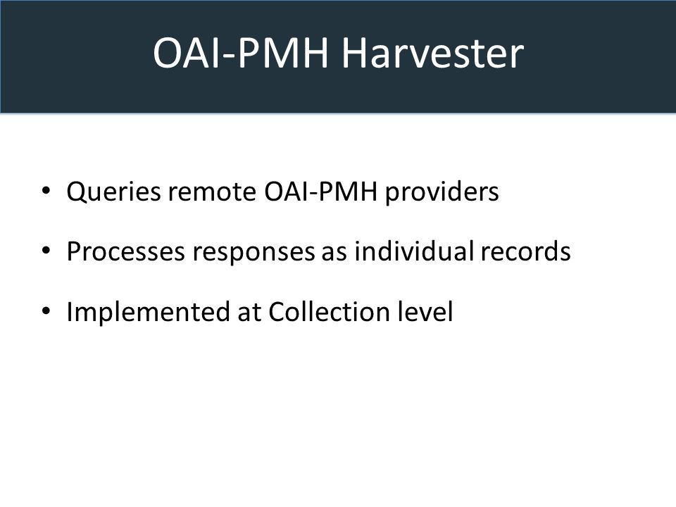 OAI-PMH Harvester Queries remote OAI-PMH providers Processes responses as individual records Implemented at Collection level
