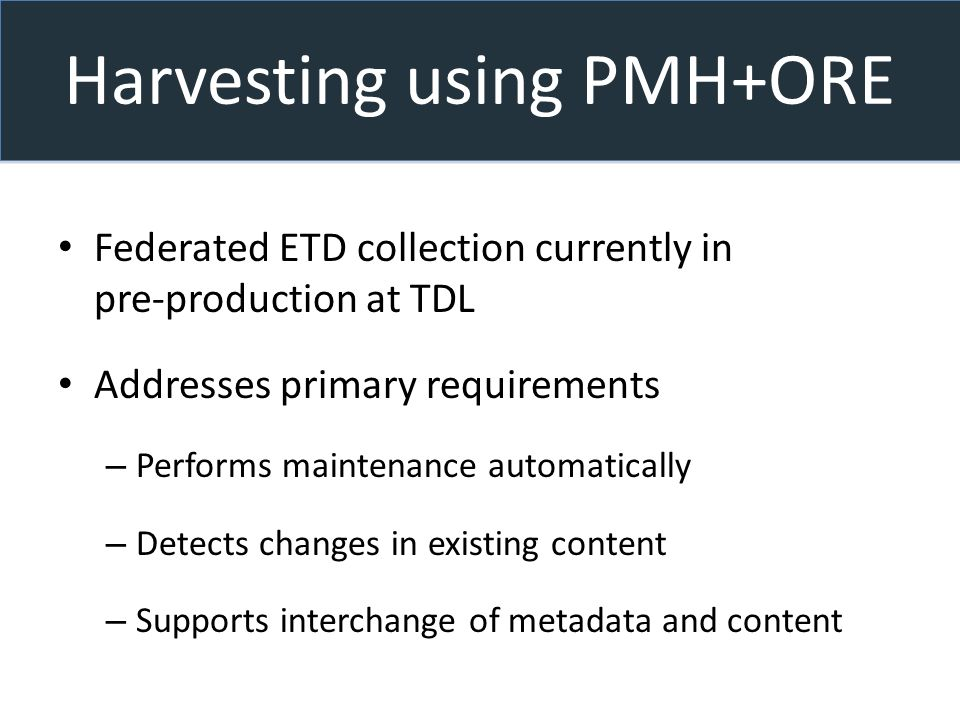 Harvesting using PMH+ORE Federated ETD collection currently in pre-production at TDL Addresses primary requirements – Performs maintenance automatically – Detects changes in existing content – Supports interchange of metadata and content